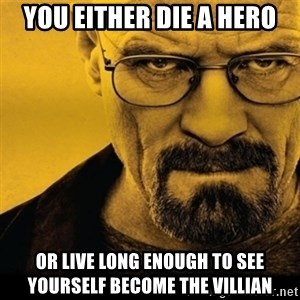 Walter White (Breaking Bad) - you either die a hero or live long enough to see yourself become the villian