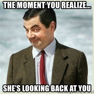 MR bean - The moment you realize... She's looking back at you