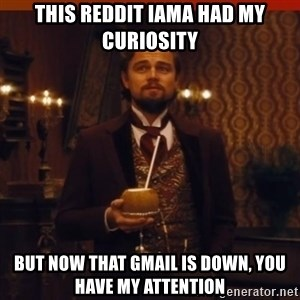you had my curiosity dicaprio - This reddit iama had my curiosity but now that gmail is down, you have my attention