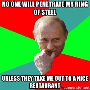 cunningputin - no one will penetrate my ring of steel unless they take me out to a nice restaurant
