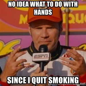 Ricky Bobby's Hands - No Idea what to do with hands since I quit smoking