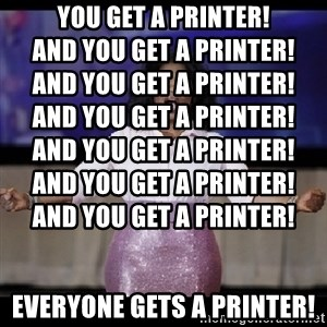 free giveaway oprah - You get a printer!                                                          And you get a printer!                                    And you get a printer!                                    And you get a printer!                                    And you get a printer!                                    And you get a printer!                                    And you get a printer!                       EVERYONE GETS A PRINTER!