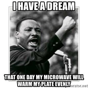 I HAVE A DREAM - I HAVE A DREAM THAT ONE DAY MY MICROWAVE WILL WARM MY PLATE EVENLY