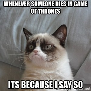 Grumpy cat good - Whenever someone dies in game of thrones its because i say so