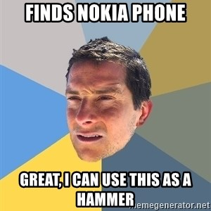 Bear Grylls - finds nokia phone great, i can use this as a hammer