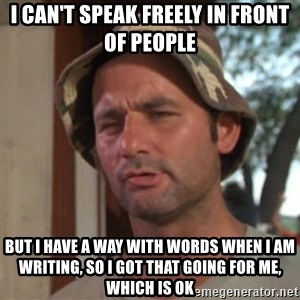 So I got that going on for me, which is nice - I Can't Speak Freely In Front OF People BuT I Have A way with words When i am writing, So I got that going for Me, Which is OK