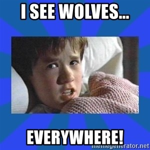 i see dead people - I see wolves... everywhere!