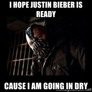 Bane Meme - I hope Justin Bieber is ready Cause i am going in dry