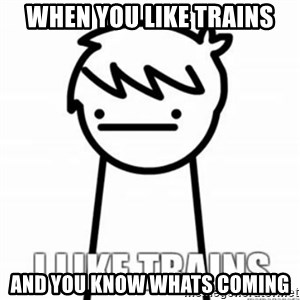 I Like Trains - when you like trains and you know whats coming