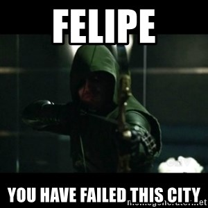 YOU HAVE FAILED THIS CITY - felipe you have failed this city