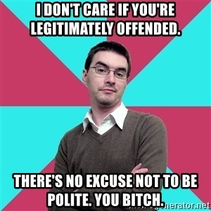 Privilege Denying Dude - I don't care if you're legitimately offended.  There's no excuse not to be polite. You bitch.