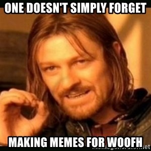 one doesn't simply - One doesn't simply FoRGET Making MEMES FOR WooFH