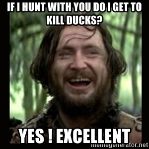 Stephen Braveheart - If i hunt with you do i get to kill ducks? Yes ! Excellent