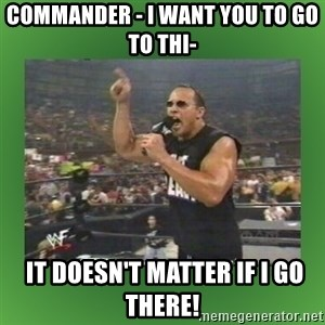 The Rock It Doesn't Matter - Commander - i want you to go to thi-  it doesn't matter if i go there!