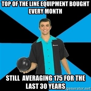 Annoying Bowler Guy  - Top of the line equipment bought every month Still  averaging 175 for the last 30 years