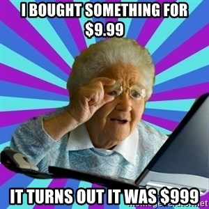 old lady - I BOUGHT SOMETHING FOR $9.99 IT TURNS OUT IT WAS $999