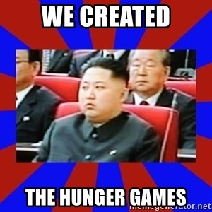 kim jong un - We created The hunger games