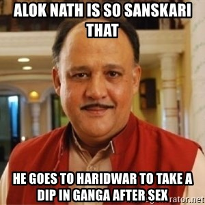 Sanskari Alok Nath - ALOK NATH IS SO SANSKARI THAT HE GOES TO HARIDWAR TO TAKE A DIP IN GANGA AFTER SEX