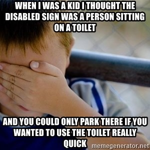 Confession Kid 1 - When i was a kid i thought the disabled sign was a person sitting on a toilet and you could only park there if you wanted to use the toilet really quick
