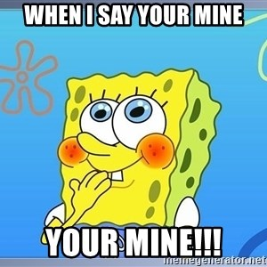 sponge bobSQUARE PANTS - when i say your mine YOUR MINE!!!