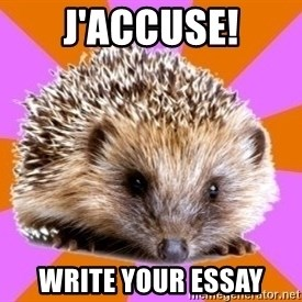 Homeschooled Hedgehog - J'ACCUSE! WRITE YOUR ESSAY