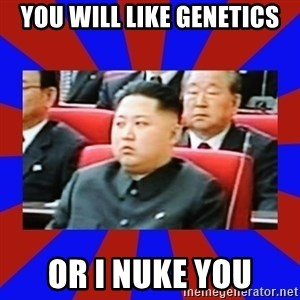 kim jong un - You will like genetics Or I nuke you