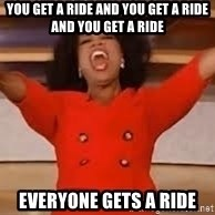 giving oprah - YOU GET A RIDE AND YOU GET A RIDE AND YOU GET A RIDE EVERYONE GETS A RIDE