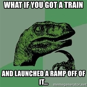 Philosoraptor - What if you got a train and launched a ramp off of it...