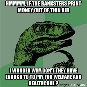 Philosoraptor - Hmmmm, if the banksters print money out of thin air I wonder why don't they have enough to to pay for welfare and healthcare ?