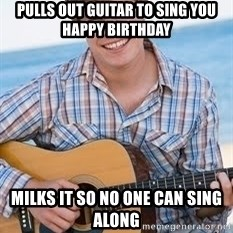 Guitar douchebag - Pulls out guitar to sing you happy birthday milks it so no one can sing along