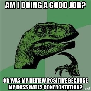 Philosoraptor - Am I doing a good job? Or was my review positive because my boss hates confrontation?