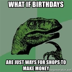 Philosoraptor - what if birthdays  are just ways for shops to make money