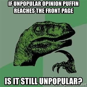 Philosoraptor - If Unpopular Opinion Puffin Reaches the Front Page Is it still unpopular?