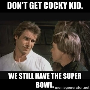 Star wars - Don't get cocky kid. We still have the Super Bowl.