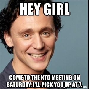 Nice Guy Tom Hiddleston - Hey Girl Come to the KTG meeting on Saturday. I'll pick you up at 7.