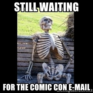 Still Waiting - still waiting  for the comic con e-mail