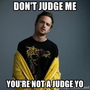 Jesse Pinkman - Don't judge me You're not a judge yo