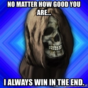 Scytheman - no matter how good you are... i always win in the end.