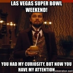 you had my curiosity dicaprio - Las Vegas Super Bowl weekend! You had my curiosity, but now you have my attention