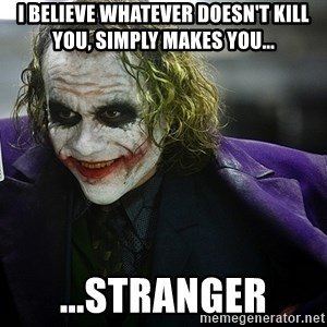 joker - I believe whatever doesn't kill you, simply makes you... ...stranger