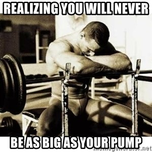 Sad Bodybuilder - realizing you will never  be as big as your pump