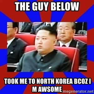 kim jong un - The guy below  took me to north korea Bcoz i m awsome