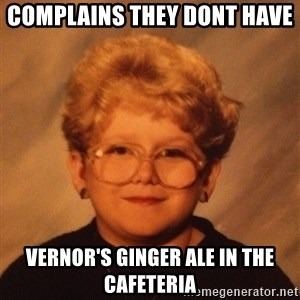 60 Year-Old Girl - complains they dont have  Vernor's ginger ale in the cafeteria