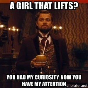 you had my curiosity dicaprio - A girl that lifts? You had my curiosity, now you have my attention