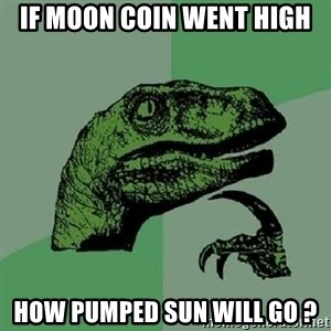 Philosoraptor - If MOON coin went high how pumped sun will go ?