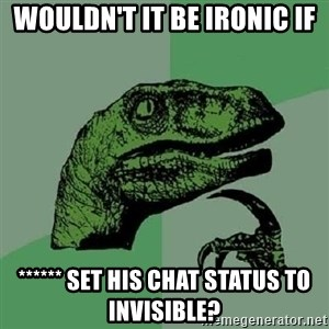 Philosoraptor - Wouldn't it be ironic if ****** set his chat status to invisible?