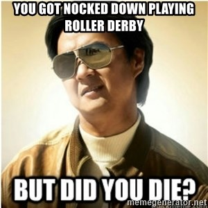 mr chow123 - you got nocked down playing roller derby