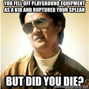 mr chow123 - you fell off playground equipment as a kid and ruptured your splean