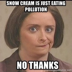 Debbie Downer - Snow cream is just eating pollution   NO THANKS