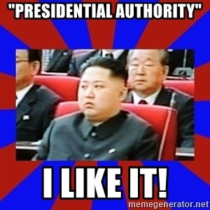 "kim jong un - ""Presidential authority"" i like it!"